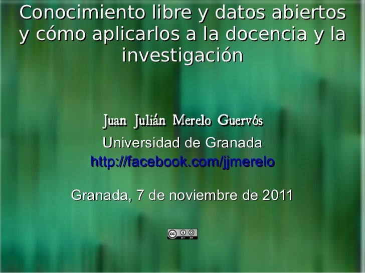 Conocimiento libre y datos abiertos y cómo aplicarlos a la docencia y la investigación Juan Julián Merelo Guervós Universi...
