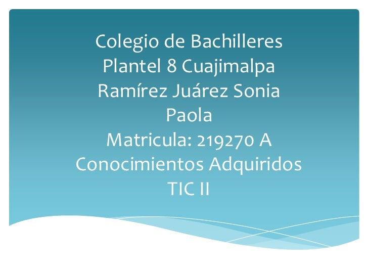Colegio de Bachilleres   Plantel 8 Cuajimalpa  Ramírez Juárez Sonia           Paola   Matricula: 219270 AConocimientos Adq...