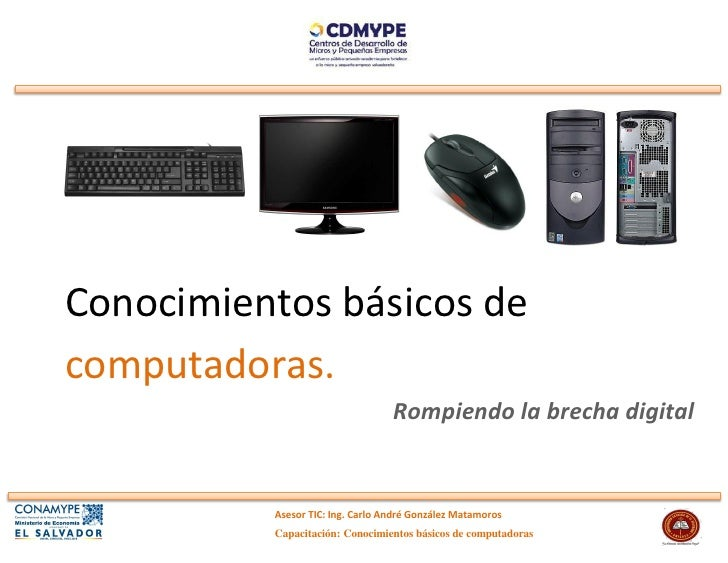 Conocimientos básicos decomputadoras.                                  Rompiendo la brecha digital          Asesor TIC: In...