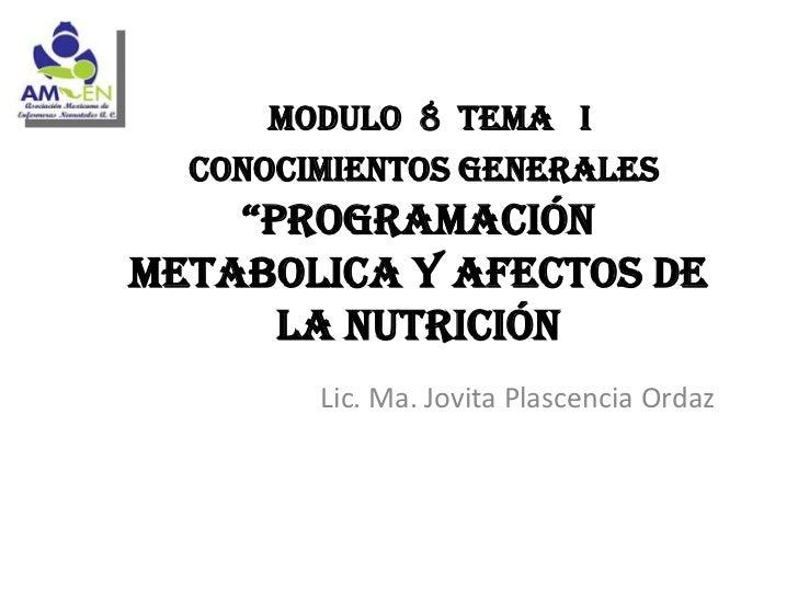 """MODULO 8 TEMA I  CONOCIMIENTOS GENERALES    """"PROGRAMACIÓNMETABOLICA Y AFECTOS DE      LA NUTRICIÓN        Lic. Ma. Jovita ..."""