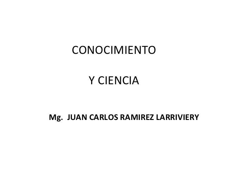 CONOCIMIENTO         Y CIENCIAMg. JUAN CARLOS RAMIREZ LARRIVIERY