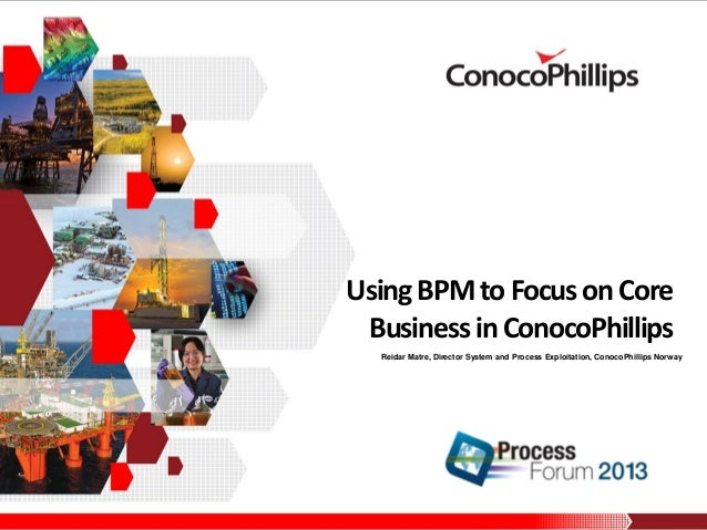 Using BPM to Focus on Core Business in ConocoPhillips Reidar Matre, Director System and Process Exploitation, ConocoPhilli...