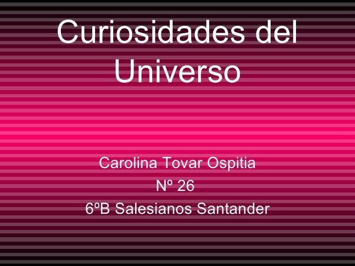 Curiosidades del Universo Carolina Tovar Ospitia Nº 26  6ºB Salesianos Santander