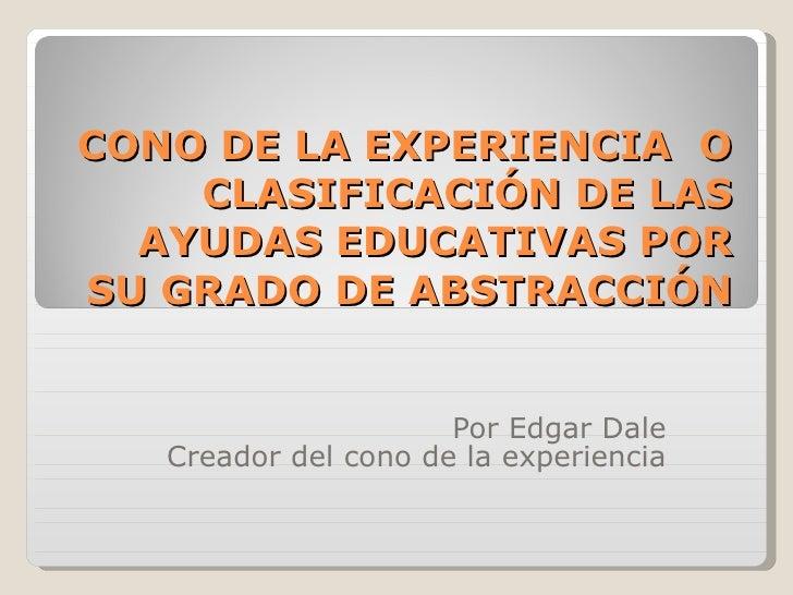 CONO DE LA EXPERIENCIA  O CLASIFICACIÓN DE LAS AYUDAS EDUCATIVAS POR SU GRADO DE ABSTRACCIÓN Por Edgar Dale Creador del co...