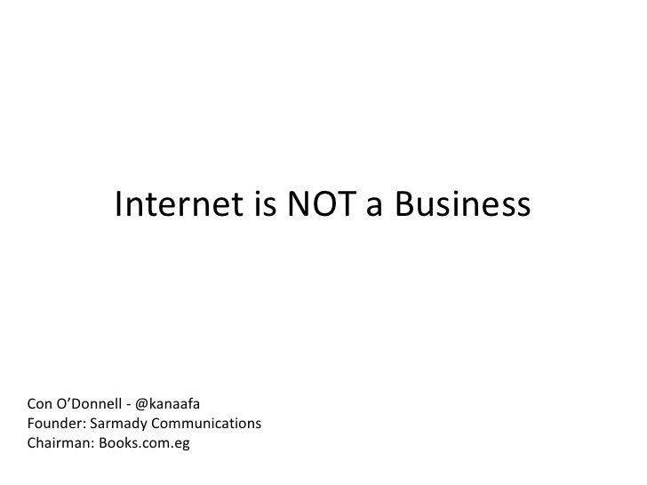 Internet is NOT a BusinessCon O'Donnell - @kanaafaFounder: Sarmady CommunicationsChairman: Books.com.eg