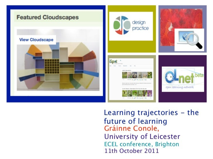 Learning trajectories - thefuture of learningGráinne Conole,University of LeicesterECEL conference, Brighton11th October 2...