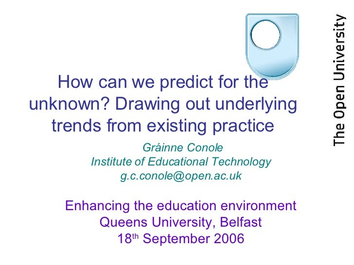 How can we predict for the unknown? Drawing out underlying trends from existing practice Gráinne Conole Institute of Educa...