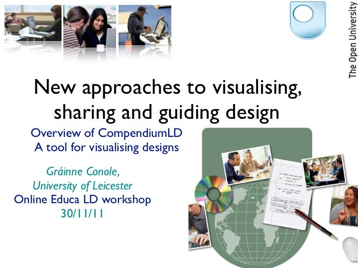 New approaches to visualising,    sharing and guiding design   Overview of CompendiumLD   A tool for visualising designs  ...