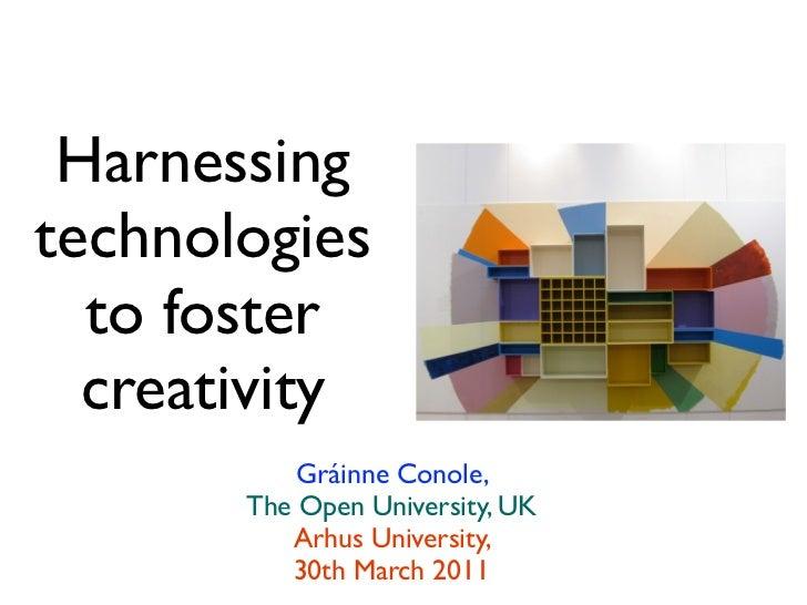 Harnessingtechnologies  to foster  creativity           Gráinne Conole,       The Open University, UK          Arhus Unive...