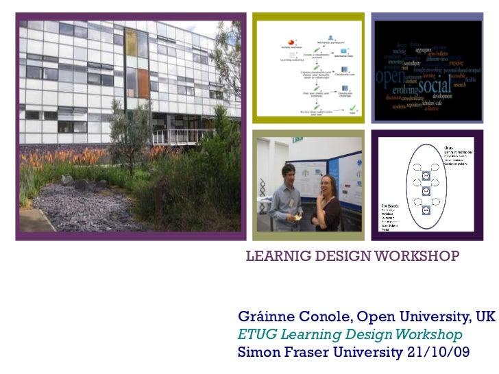 LEARNIG DESIGN WORKSHOP Gráinne Conole, Open University, UK ETUG Learning Design Workshop Simon Fraser University 21/10/09