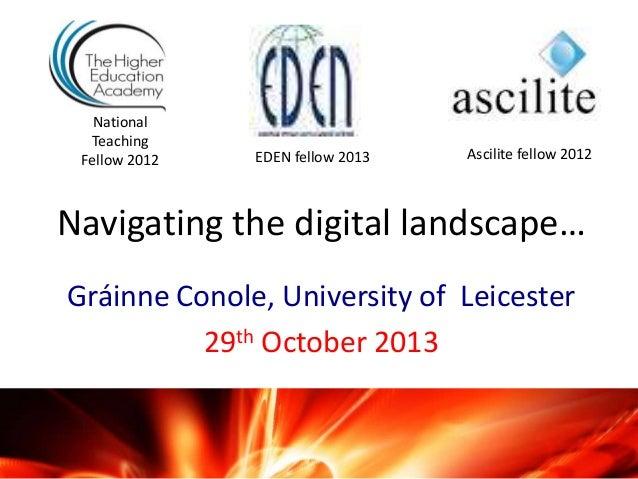 National Teaching Fellow 2012  EDEN fellow 2013  Ascilite fellow 2012  Navigating the digital landscape… Gráinne Conole, U...