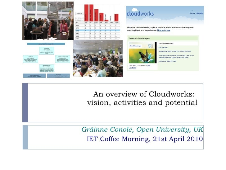 An overview of Cloudworks:  vision, activities and potential Gráinne Conole, Open University, UK IET Coffee Morning, 21st ...