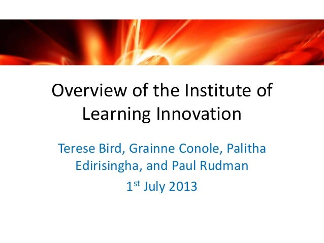 Overview of the Institute of Learning Innovation Terese Bird, Grainne Conole, Palitha Edirisingha, and Paul Rudman 1st Jul...