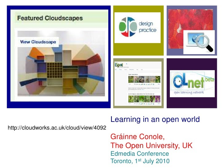 Learning in an open world http://cloudworks.ac.uk/cloud/view/4092                                           Gráinne Conole...