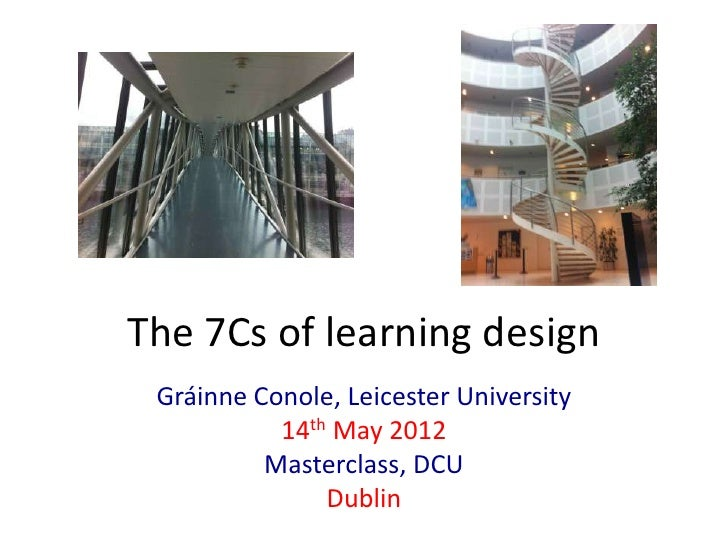 The 7Cs of learning design Gráinne Conole, Leicester University           14th May 2012          Masterclass, DCU         ...