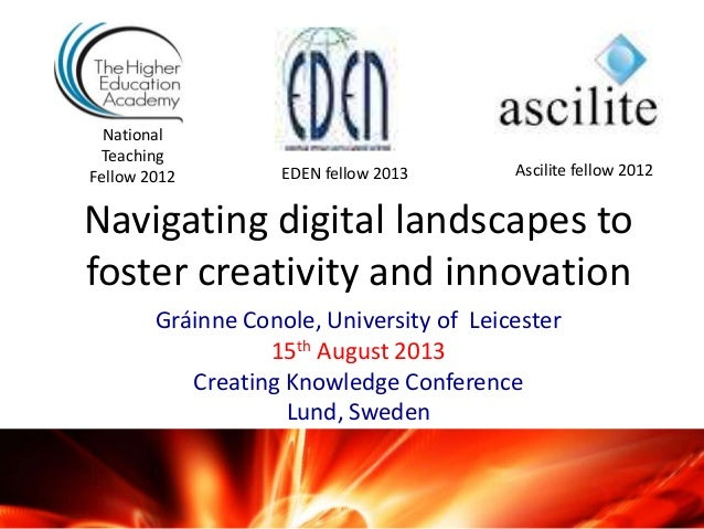 Navigating digital landscapes to foster creativity and innovation Gráinne Conole, University of Leicester 15th August 2013...