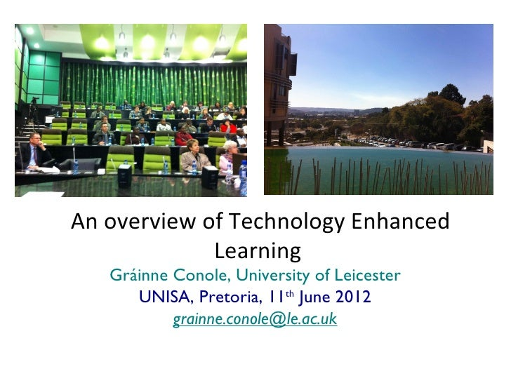 An overview of Technology Enhanced             Learning   Gráinne Conole, University of Leicester      UNISA, Pretoria, 11...