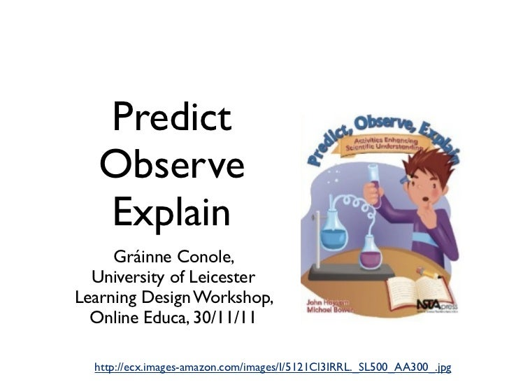 Predict   Observe   Explain     Gráinne Conole,  University of LeicesterLearning Design Workshop,  Online Educa, 30/11/11 ...