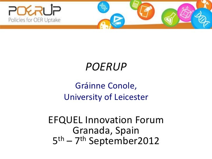 POERUP     Gráinne Conole,   University of LeicesterEFQUEL Innovation Forum      Granada, Spain 5th – 7th September2012