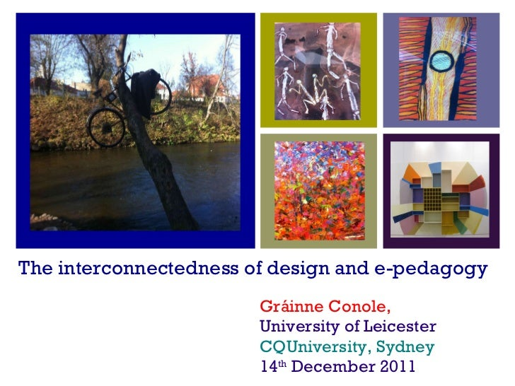 The interconnectedness of design and e-pedagogy <ul><li>Gráinne Conole, </li></ul><ul><li>University of Leicester </li></u...