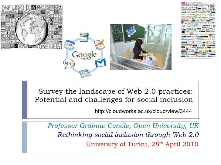 Survey the landscape of Web 2.0 practices: Potential and challenges for social inclusion Professor Gráinne Conole, Open Un...