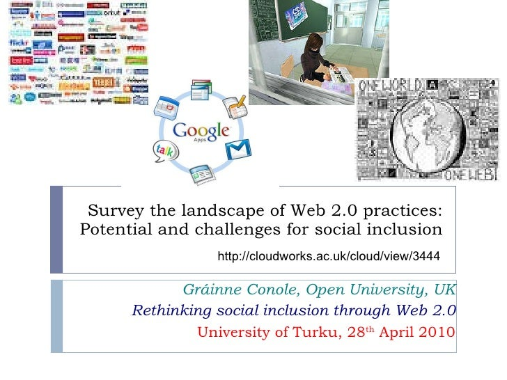 Survey the landscape of Web 2.0 practices: Potential and challenges for social inclusion Gráinne Conole, Open University, ...