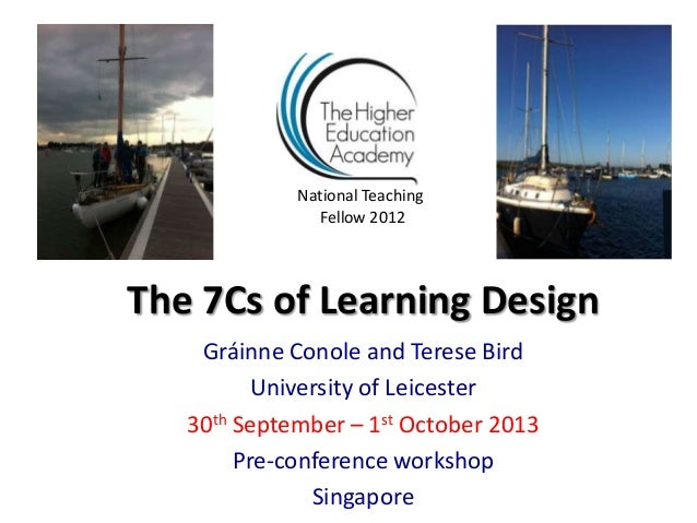 The 7Cs of Learning Design Gráinne Conole and Terese Bird University of Leicester 30th September – 1st October 2013 Pre-co...