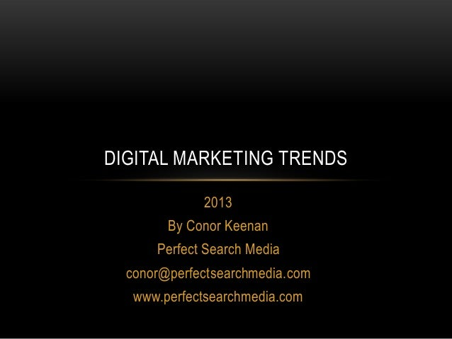 DIGITAL MARKETING TRENDS             2013        By Conor Keenan      Perfect Search Media  conor@perfectsearchmedia.com  ...