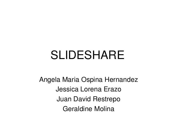 SLIDESHARE <br />Angela Maria Ospina Hernandez<br />Jessica Lorena Erazo<br />Juan David Restrepo<br />Geraldine Molina <b...