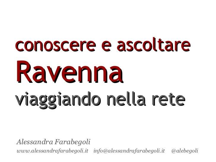 conoscere e ascoltare  Ravenna   viaggiando nella rete Alessandra Farabegoli www.alessandrafarabegoli.it  info@alessandraf...