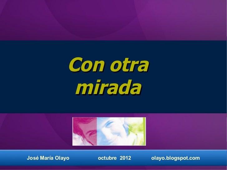 Con otra                miradaJosé María Olayo   octubre 2012   olayo.blogspot.com