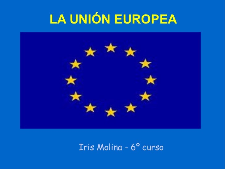 LA UNIÓN EUROPEA Iris Molina - 6º curso