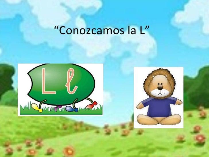 """"""" Conozcamos la L"""""""