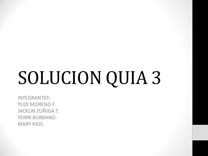SOLUCION QUIA 3<br />INTEGRANTES:<br />YUDI MORENO F. <br />JACKLIN ZUÑIGA T.<br />YENNI BURBANO.<br />MARY RIOS.<br />