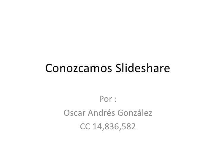 Conozcamos Slideshare<br />Por :<br />Oscar Andrés González<br />CC 14,836,582<br />