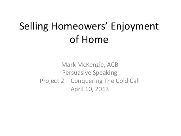 Selling Homeowers' Enjoyment           of Home            Mark McKenzie, ACB            Persuasive Speaking    Project 2 –...