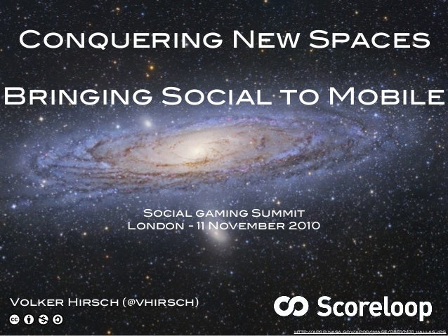 Conquering New Spaces Bringing Social to Mobile Volker Hirsch (@vhirsch) Social gaming Summit London - 11 November 2010 ht...