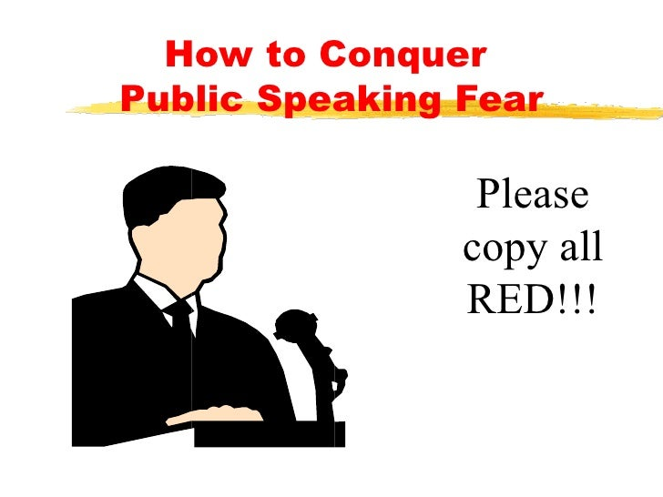 How to Conquer  Public Speaking Fear Please copy all RED!!!