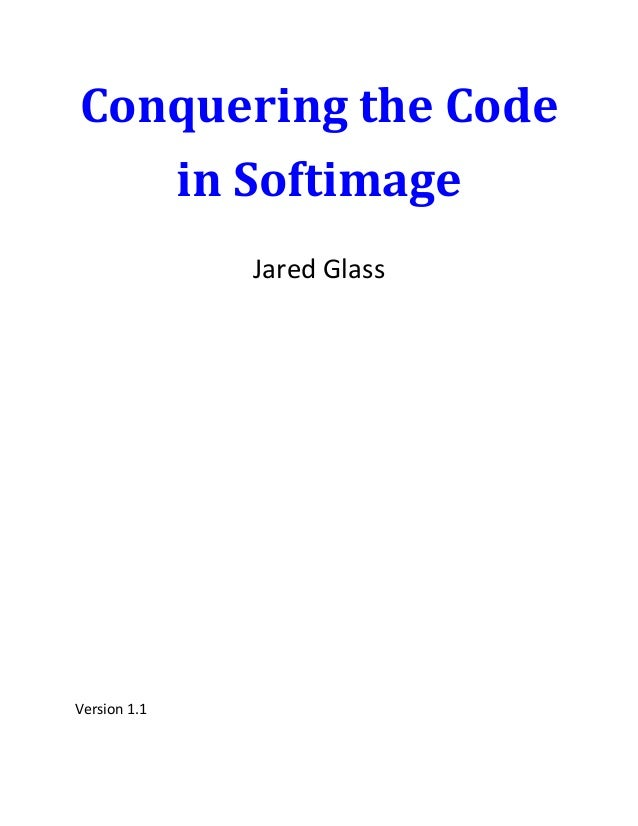 Conquering the Code   in Softimage              Jared GlassVersion 1.1