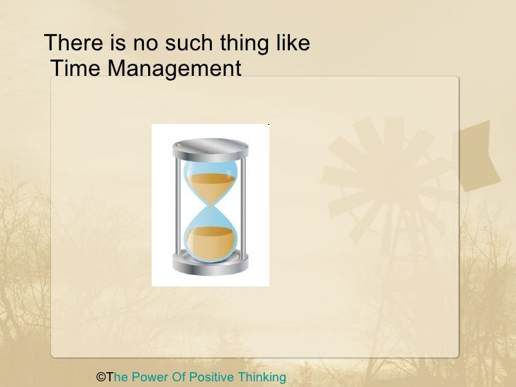 There is no such thing like  Time Management  ©T he Power Of   Positive Thinking