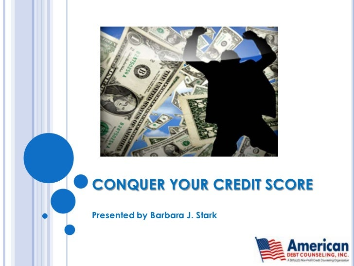 CONQUER YOUR CREDIT SCORE<br />Presented by Barbara J. Stark<br />
