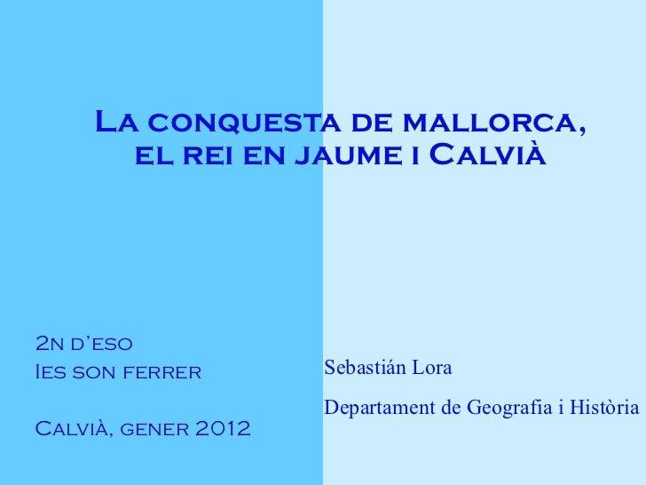 La conquesta de mallorca, el rei en jaume i Calvià 2n d'eso Ies son ferrer Calvià, gener 2012 Sebastián Lora Departament d...