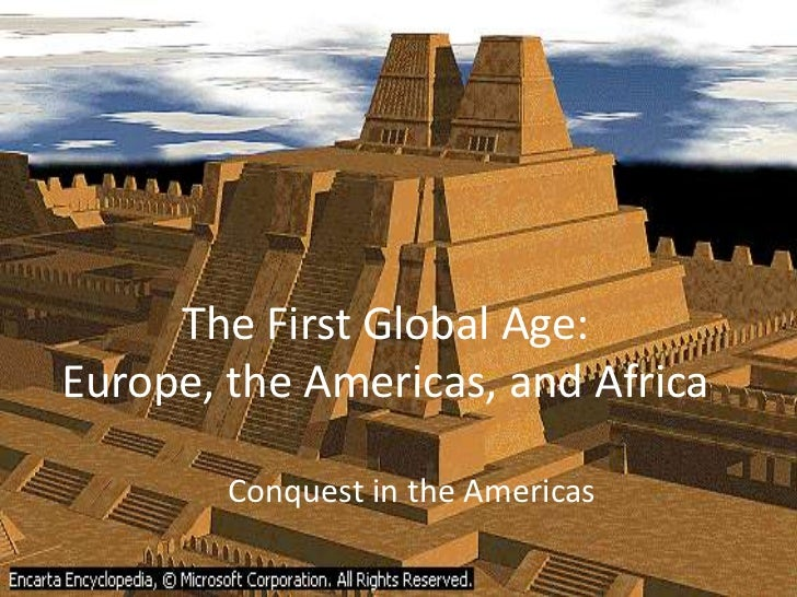 The First Global Age:Europe, the Americas, and Africa<br />Conquest in the Americas<br />