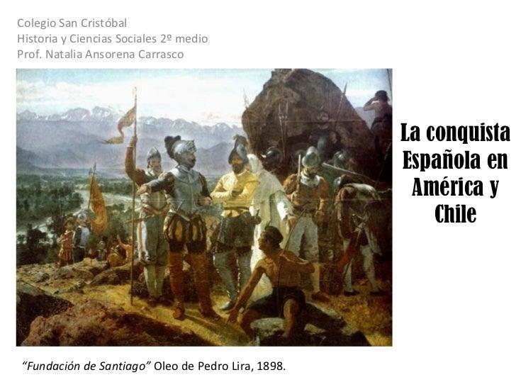 La conquista Española en América y Chile Colegio San Cristóbal  Historia y Ciencias Sociales 2º medio Prof. Natalia Ansore...