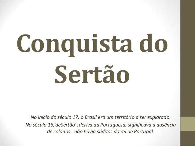 Conquista do Sertão No início do século 17, o Brasil era um território a ser explorado. No século 16,'deSertão' ,deriva da...