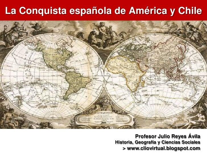 La Conquista española de América y Chile                               Profesor Julio Reyes Ávila                      His...