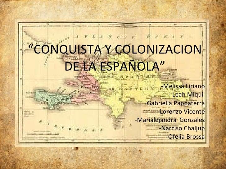 """ CONQUISTA Y COLONIZACION DE LA ESPAÑOLA"" <ul><li>Melissa Liriano </li></ul><ul><li>Leah Miqui  </li></ul><ul><li>Gabriel..."