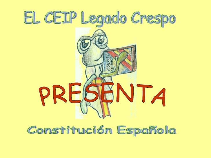 EL CEIP Legado Crespo Constitución Española PRESENTA