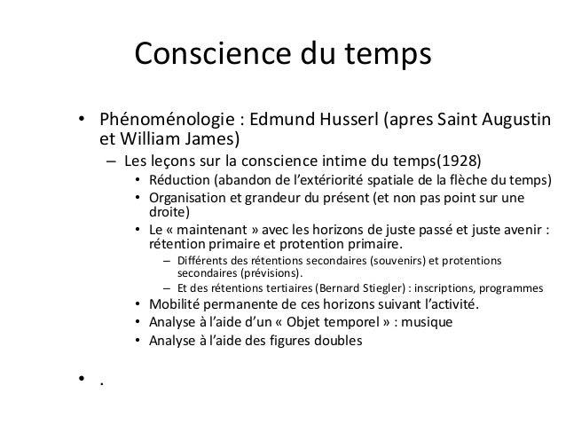 Conscience du temps  • Phénoménologie : Edmund Husserl (apres Saint Augustin  et William James)  – Les leçons sur la consc...