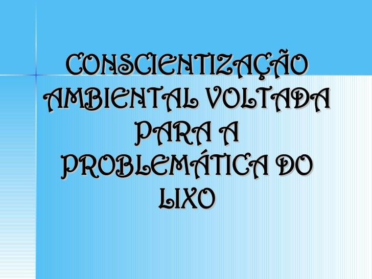 CONSCIENTIZAÇÃO AMBIENTAL VOLTADA PARA A PROBLEMÁTICA DO LIXO